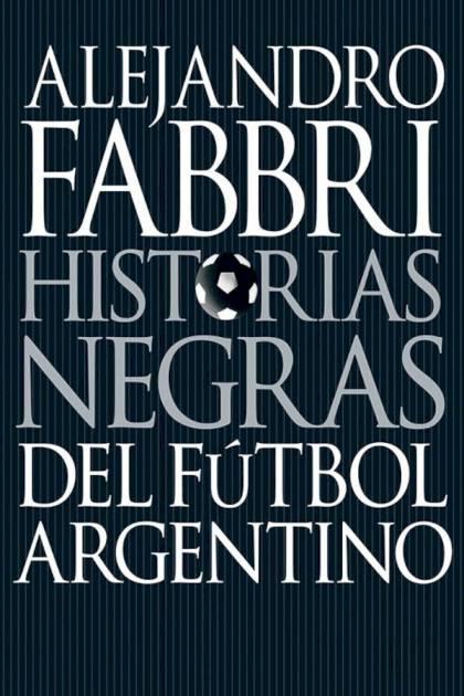 Historias negras del fútbol argentino Alejandro Fabbri » Pangea Ebook