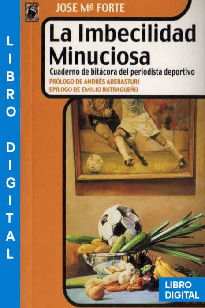 La imbecilidad minuciosa Cuaderno de bitácora del periodista deportivo José María Forte » Pangea Ebook