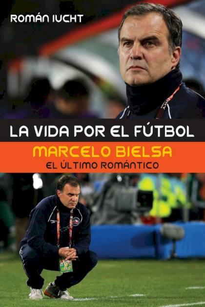 La vida por el fútbol Marcelo Bielsa el último romántico Román Iucht » Pangea Ebook